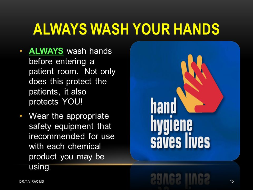 Always wash your hands ALWAYS wash hands before entering a patient room. Not only does this protect the patients, it also protects YOU!
