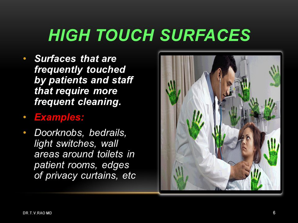 HIGH TOUCH Surfaces Surfaces that are frequently touched by patients and staff that require more frequent cleaning.