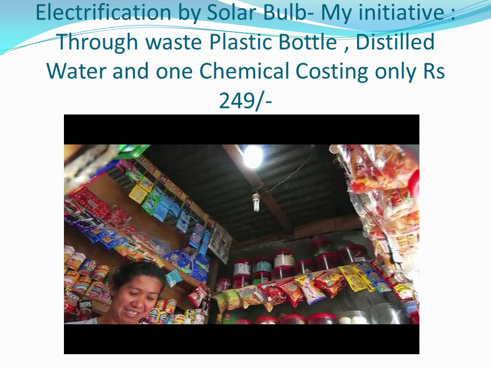 Electrification by Solar Bulb- My initiative : Through waste Plastic Bottle , Distilled Water and one Chemical Costing only Rs 249/-