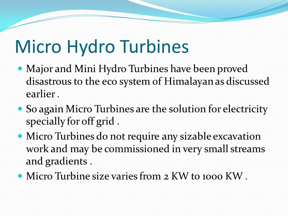 Micro Hydro Turbines Major and Mini Hydro Turbines have been proved disastrous to the eco system of Himalayan as discussed earlier .
