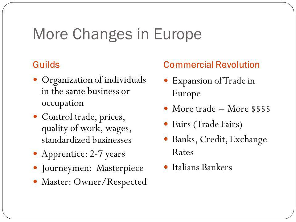 More Changes in Europe Guilds. Commercial Revolution. Organization of individuals in the same business or occupation.