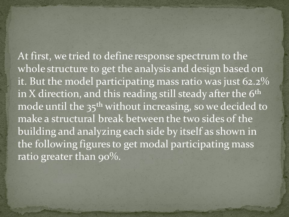 At first, we tried to define response spectrum to the whole structure to get the analysis and design based on it.
