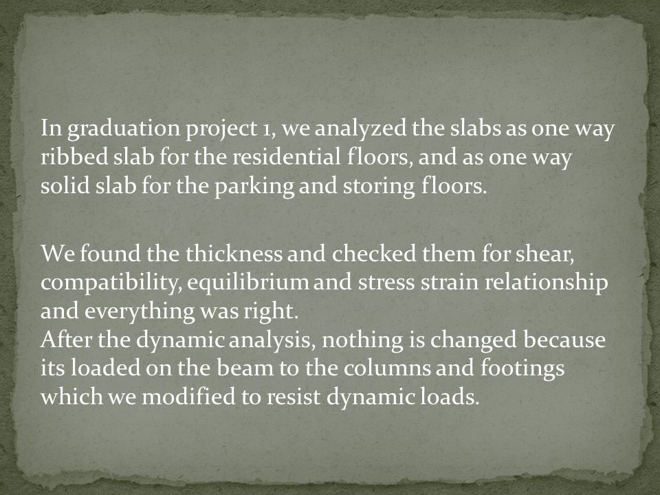 In graduation project 1, we analyzed the slabs as one way ribbed slab for the residential floors, and as one way solid slab for the parking and storing floors.