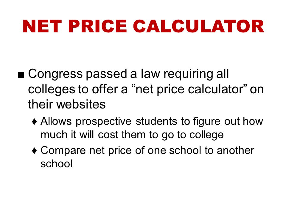 NET PRICE CALCULATOR Congress passed a law requiring all colleges to offer a net price calculator on their websites.