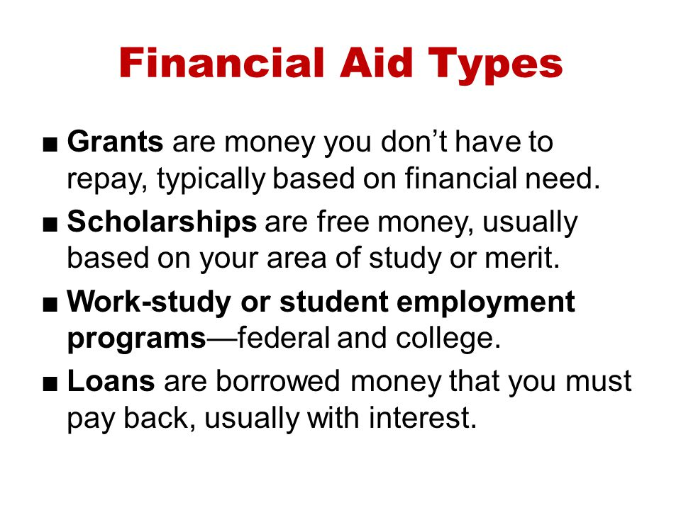 Financial Aid Types Grants are money you don't have to repay, typically based on financial need.