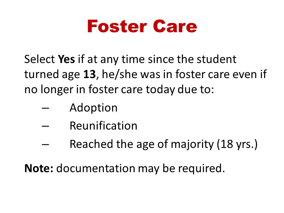 Foster Care Select Yes if at any time since the student turned age 13, he/she was in foster care even if no longer in foster care today due to: