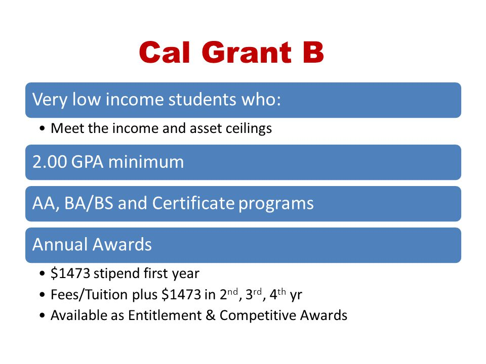 Cal Grant B Very low income students who: 2.00 GPA minimum