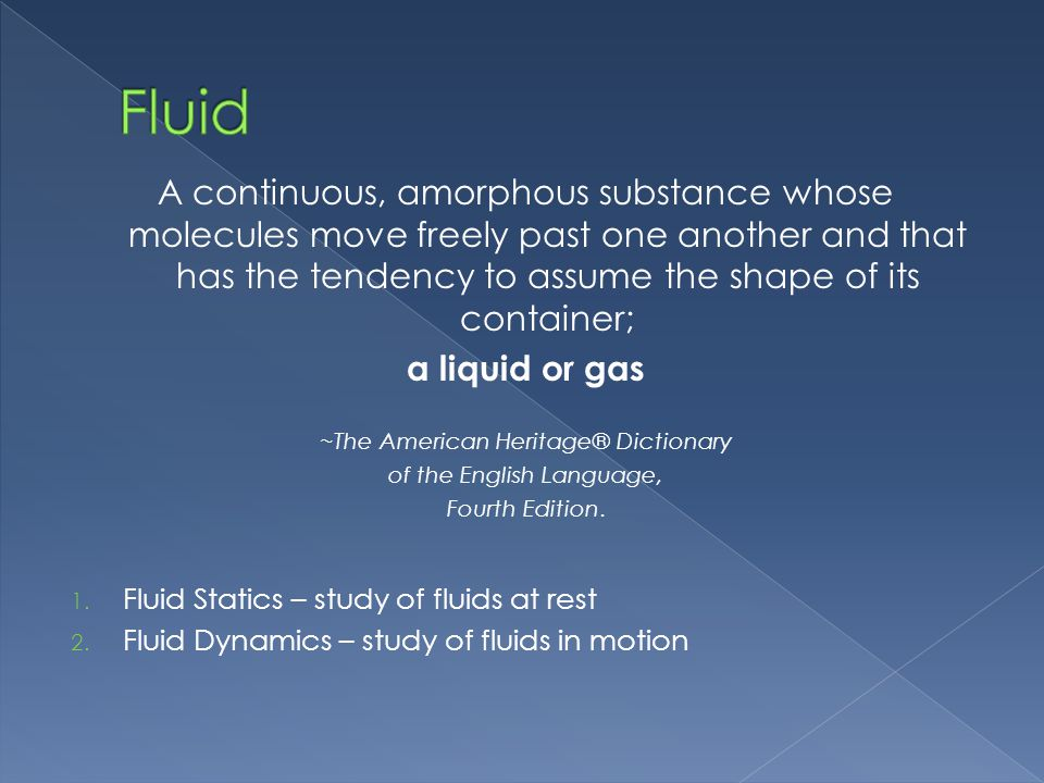 Fluid A continuous, amorphous substance whose molecules move freely past one another and that has the tendency to assume the shape of its container;