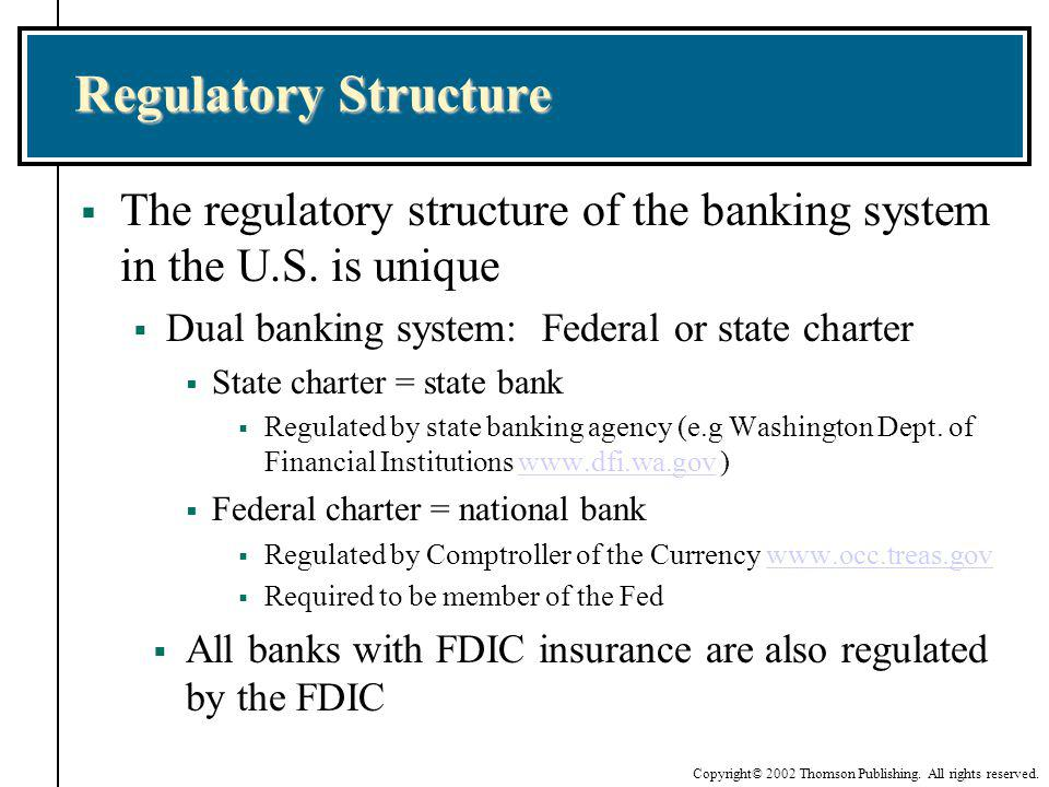 Regulatory Structure The regulatory structure of the banking system in the U.S. is unique. Dual banking system: Federal or state charter.