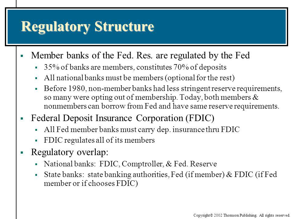 Regulatory Structure Member banks of the Fed. Res. are regulated by the Fed. 35% of banks are members, constitutes 70% of deposits.
