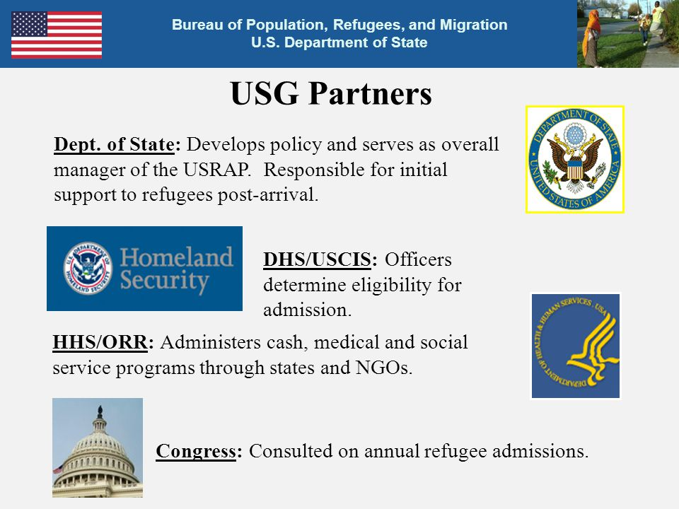 USG Partners Dept. of State: Develops policy and serves as overall manager of the USRAP. Responsible for initial support to refugees post-arrival.
