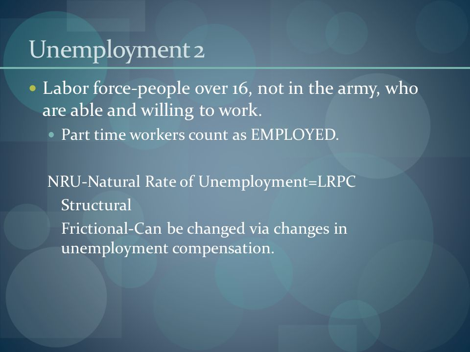 Unemployment 2 Labor force-people over 16, not in the army, who are able and willing to work. Part time workers count as EMPLOYED.