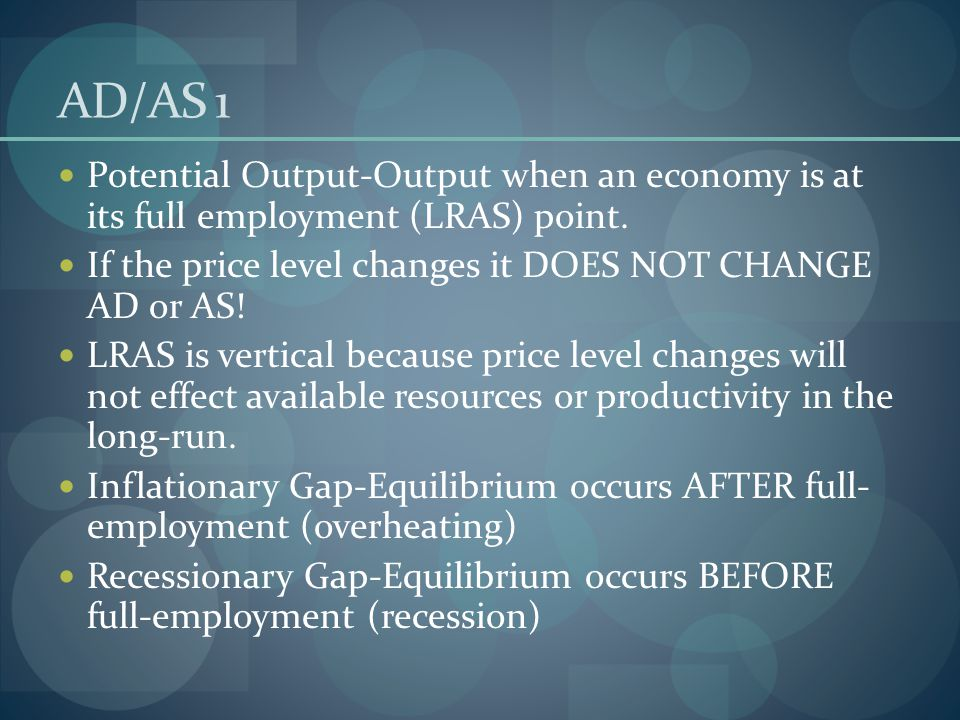 AD/AS 1 Potential Output-Output when an economy is at its full employment (LRAS) point. If the price level changes it DOES NOT CHANGE AD or AS!