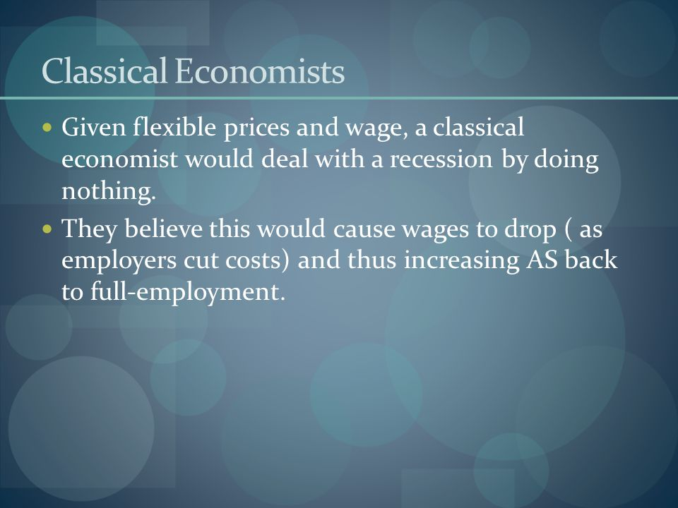 Classical Economists Given flexible prices and wage, a classical economist would deal with a recession by doing nothing.
