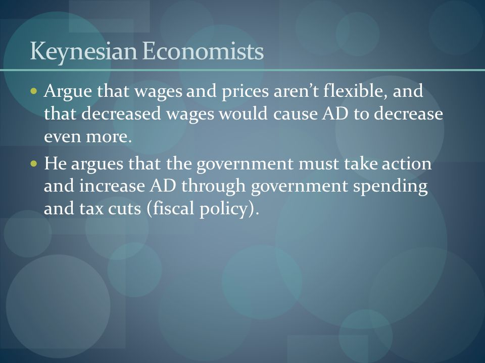 Keynesian Economists Argue that wages and prices aren't flexible, and that decreased wages would cause AD to decrease even more.