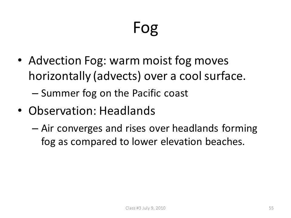 Fog Advection Fog: warm moist fog moves horizontally (advects) over a cool surface. Summer fog on the Pacific coast.