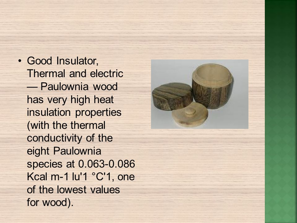 • Good Insulator, Thermal and electric — Paulownia wood has very high heat insulation properties (with the thermal conductivity of the eight Paulownia species at Kcal m-1 lu 1 °C 1, one of the lowest values for wood).