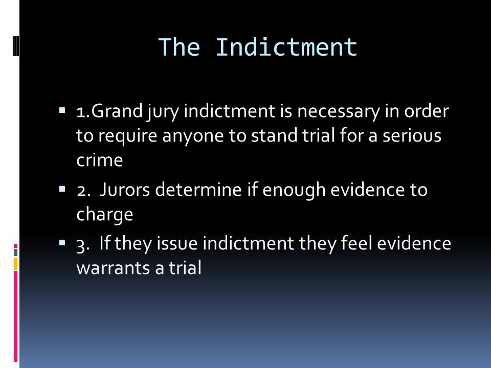 The Indictment 1.Grand jury indictment is necessary in order to require anyone to stand trial for a serious crime.