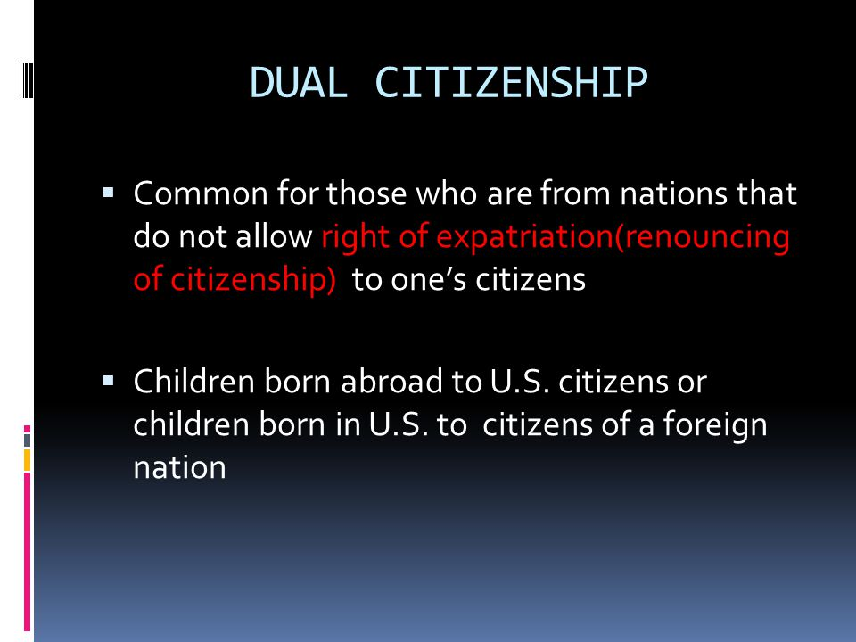 DUAL CITIZENSHIP Common for those who are from nations that do not allow right of expatriation(renouncing of citizenship) to one's citizens.