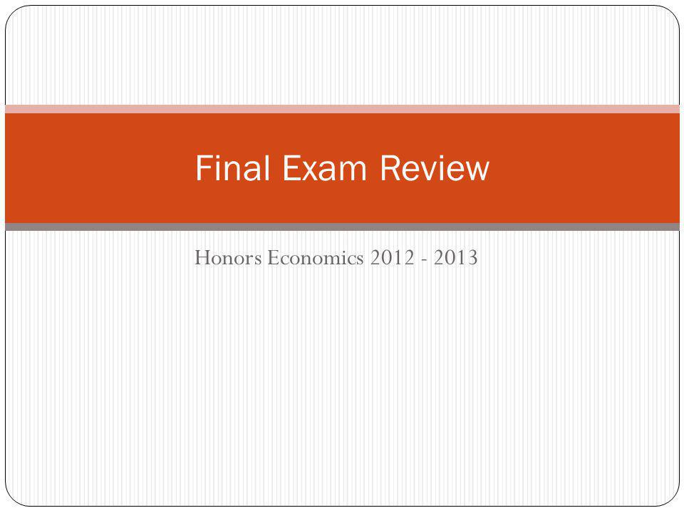 Final Exam Review Honors Economics 2012 - 2013