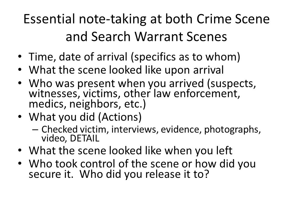Essential note-taking at both Crime Scene and Search Warrant Scenes