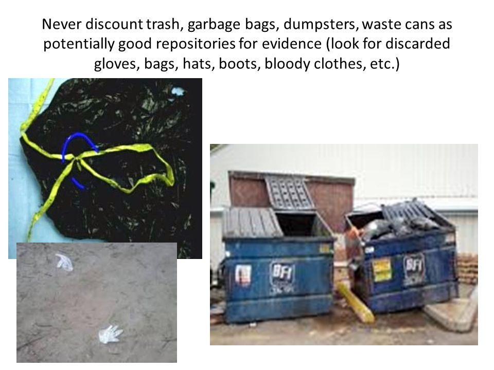 Never discount trash, garbage bags, dumpsters, waste cans as potentially good repositories for evidence (look for discarded gloves, bags, hats, boots, bloody clothes, etc.)