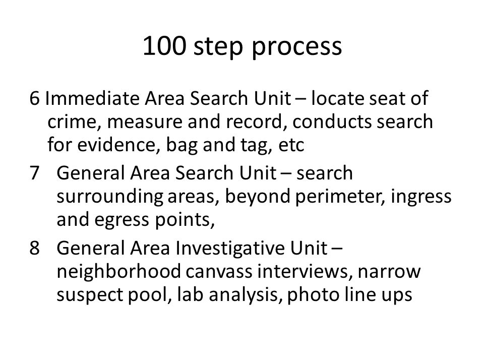 100 step process 6 Immediate Area Search Unit – locate seat of crime, measure and record, conducts search for evidence, bag and tag, etc.