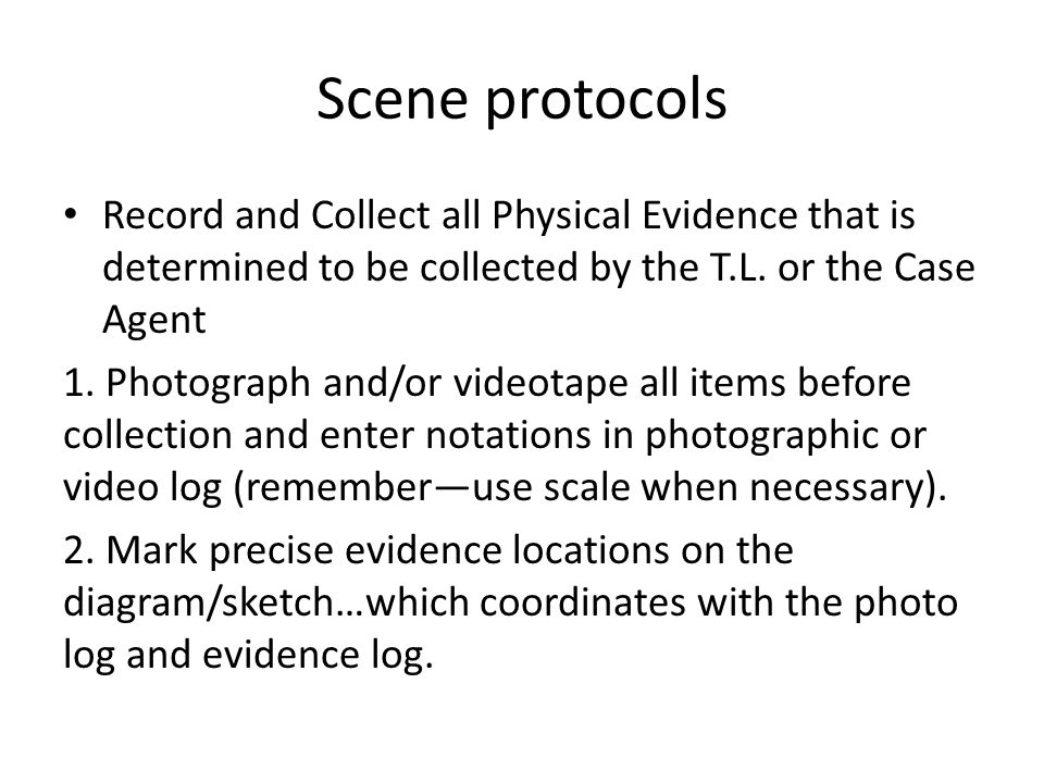 Scene protocols Record and Collect all Physical Evidence that is determined to be collected by the T.L. or the Case Agent.
