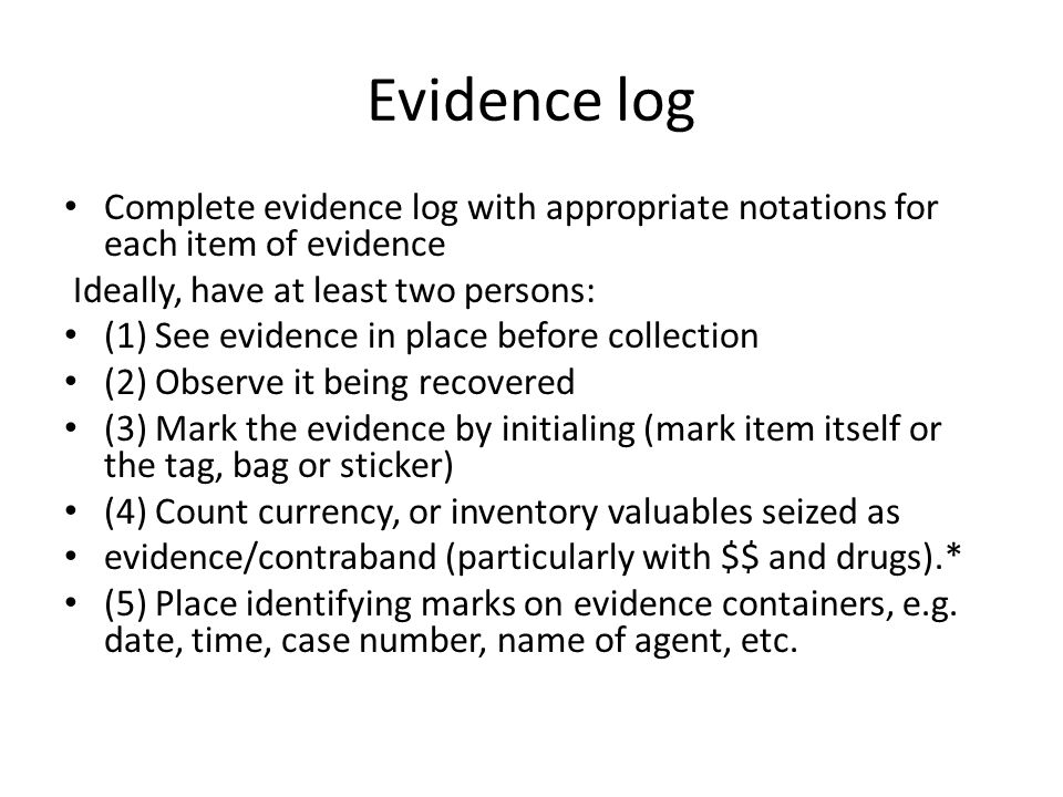 Evidence log Complete evidence log with appropriate notations for each item of evidence. Ideally, have at least two persons: