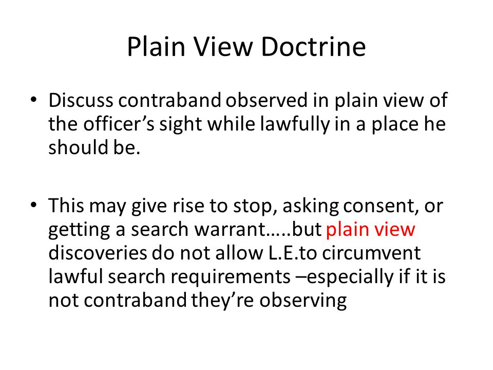 Plain View Doctrine Discuss contraband observed in plain view of the officer's sight while lawfully in a place he should be.