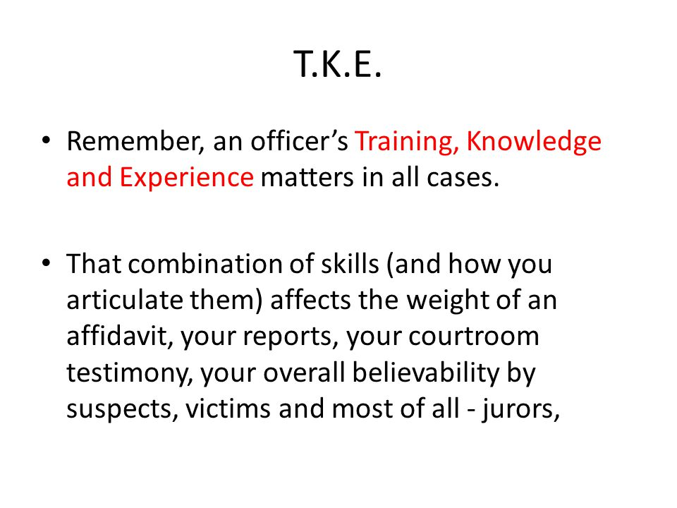 T.K.E. Remember, an officer's Training, Knowledge and Experience matters in all cases.