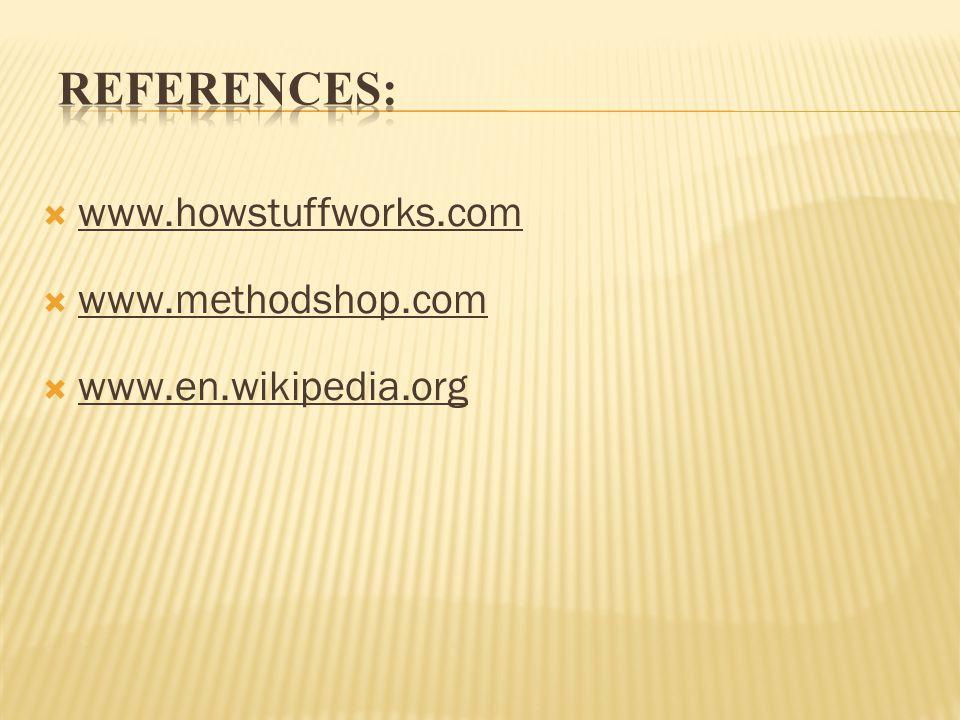 REFERENCES: www.howstuffworks.com www.methodshop.com