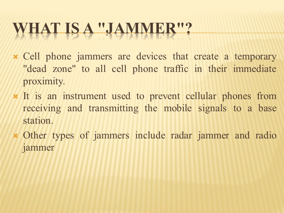 WHAT IS A JAMMER Cell phone jammers are devices that create a temporary dead zone to all cell phone traffic in their immediate proximity.