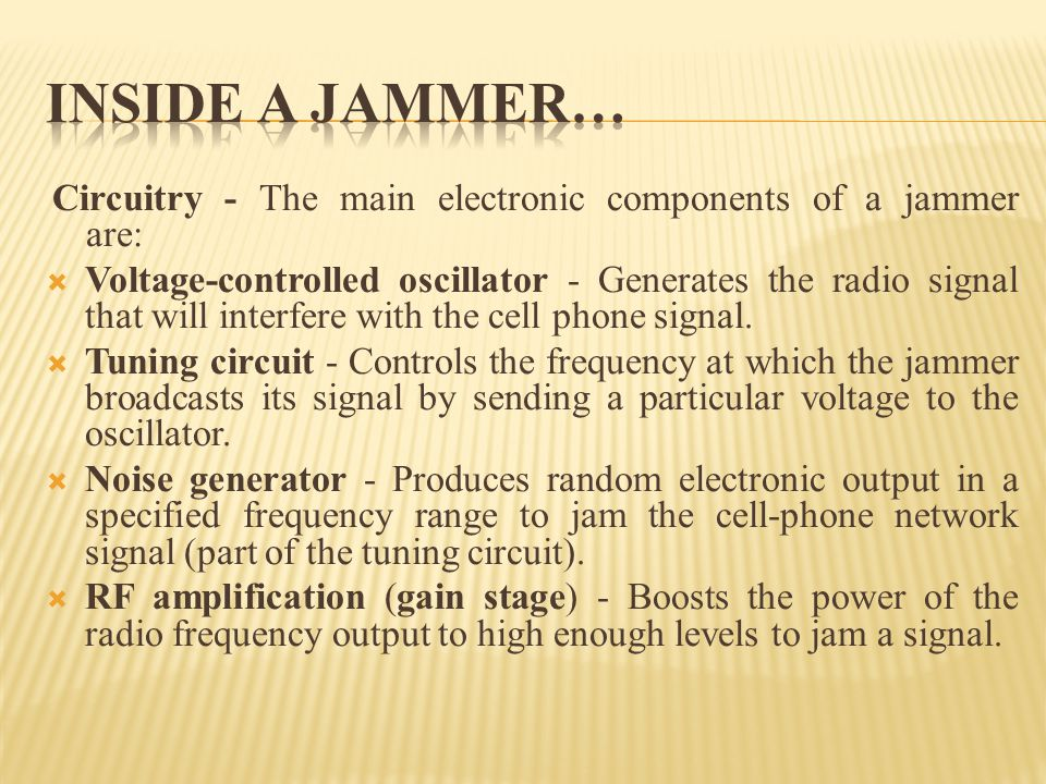 INSIDE A JAMMER… Circuitry - The main electronic components of a jammer are: