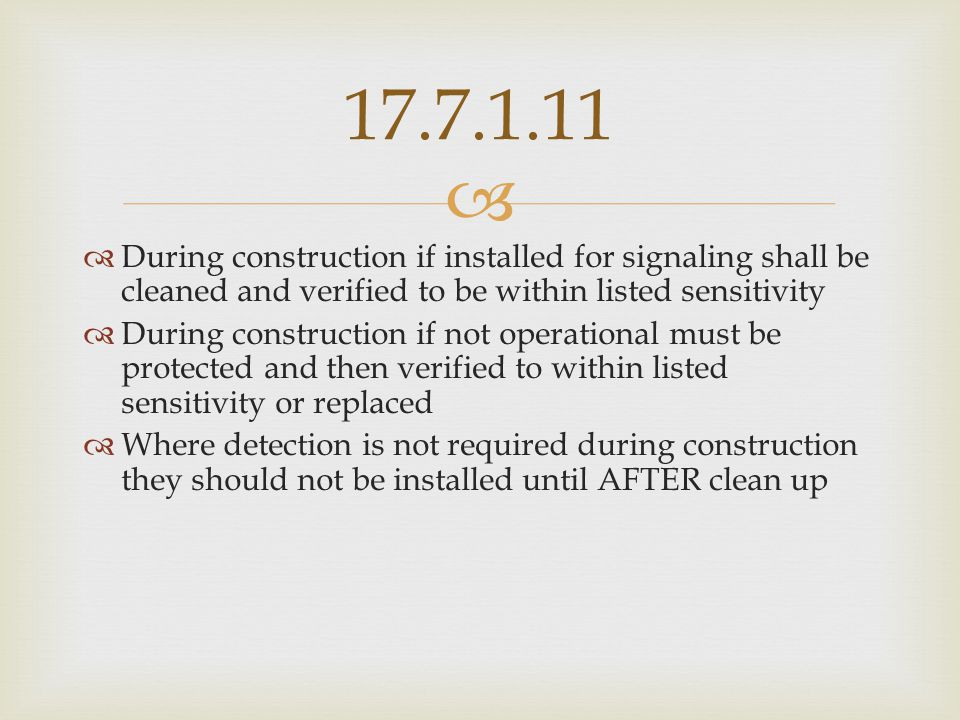 17.7.1.11 During construction if installed for signaling shall be cleaned and verified to be within listed sensitivity.