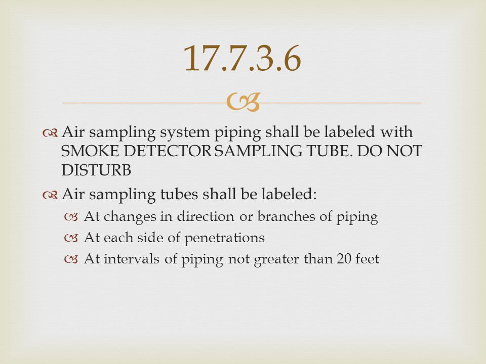 17.7.3.6 Air sampling system piping shall be labeled with SMOKE DETECTOR SAMPLING TUBE. DO NOT DISTURB.