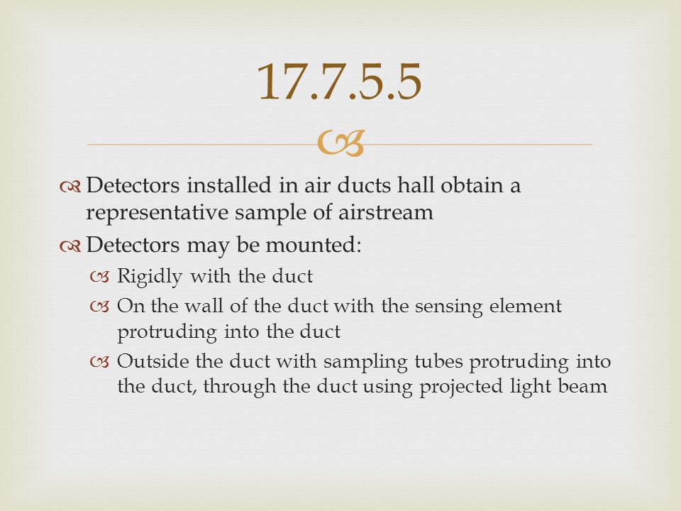 17.7.5.5 Detectors installed in air ducts hall obtain a representative sample of airstream. Detectors may be mounted: