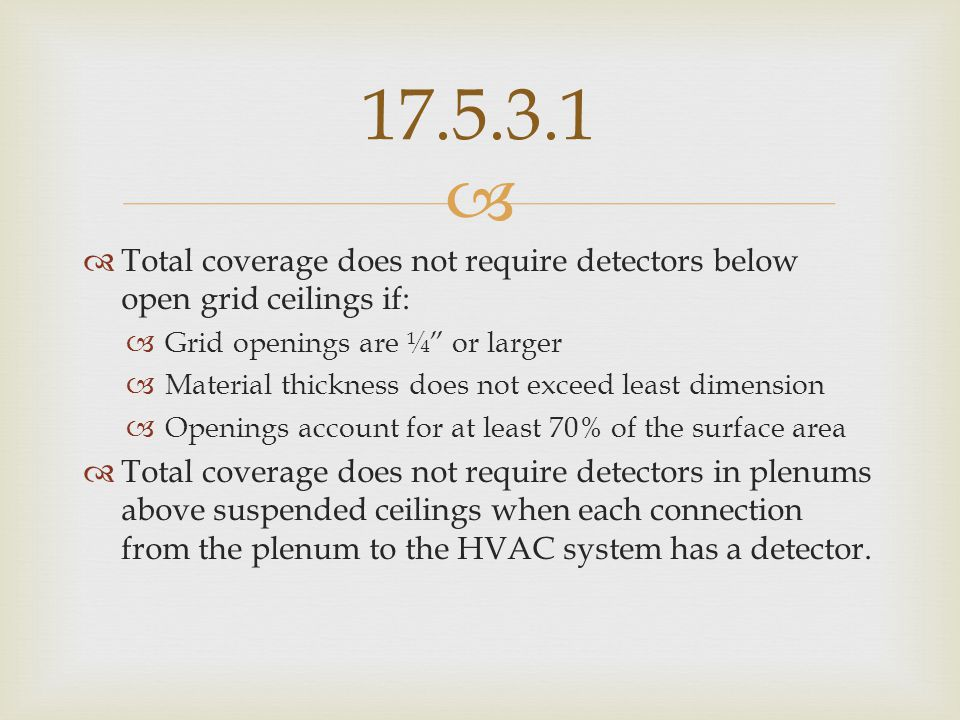 17.5.3.1 Total coverage does not require detectors below open grid ceilings if: Grid openings are ¼ or larger.