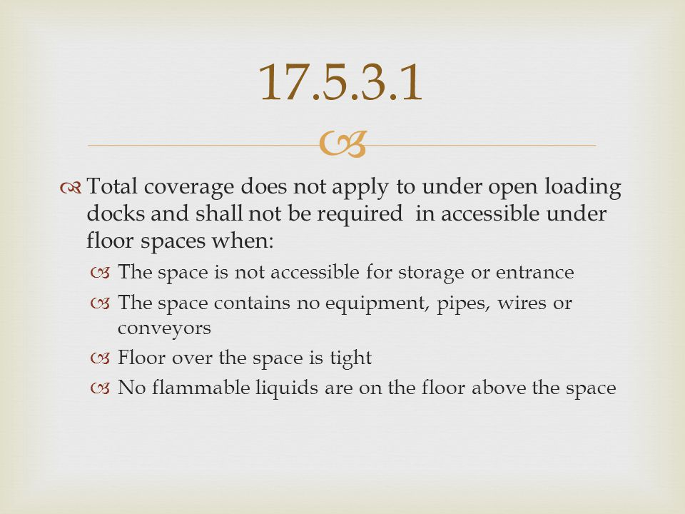 17.5.3.1 Total coverage does not apply to under open loading docks and shall not be required in accessible under floor spaces when: