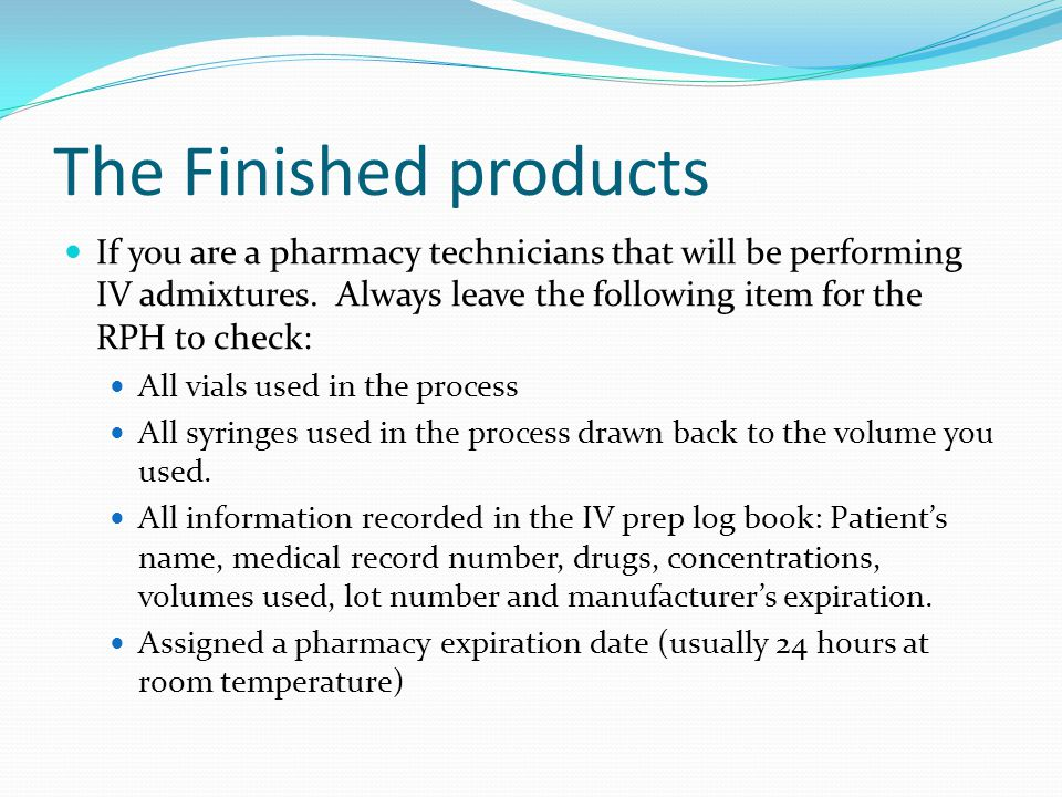 The Finished products If you are a pharmacy technicians that will be performing IV admixtures. Always leave the following item for the RPH to check:
