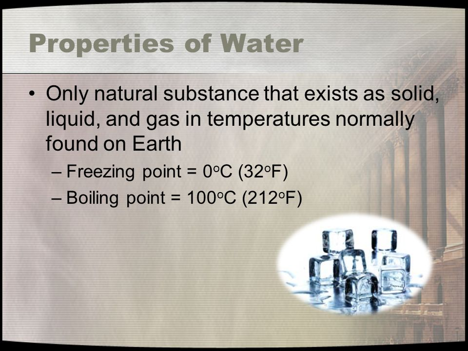 Properties of Water Only natural substance that exists as solid, liquid, and gas in temperatures normally found on Earth.