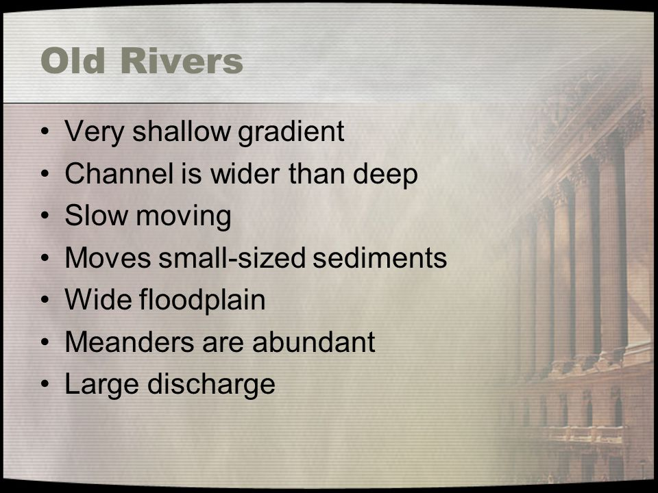 Old Rivers Very shallow gradient Channel is wider than deep