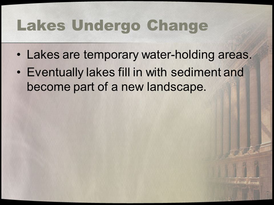 Lakes Undergo Change Lakes are temporary water-holding areas.