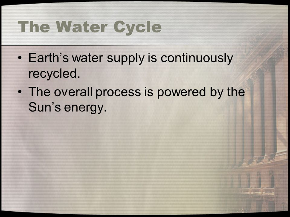 The Water Cycle Earth's water supply is continuously recycled.