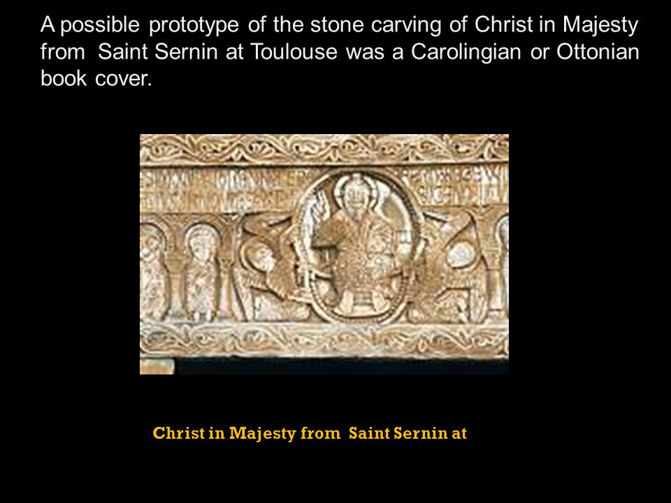 A possible prototype of the stone carving of Christ in Majesty from Saint Sernin at Toulouse was a Carolingian or Ottonian book cover.