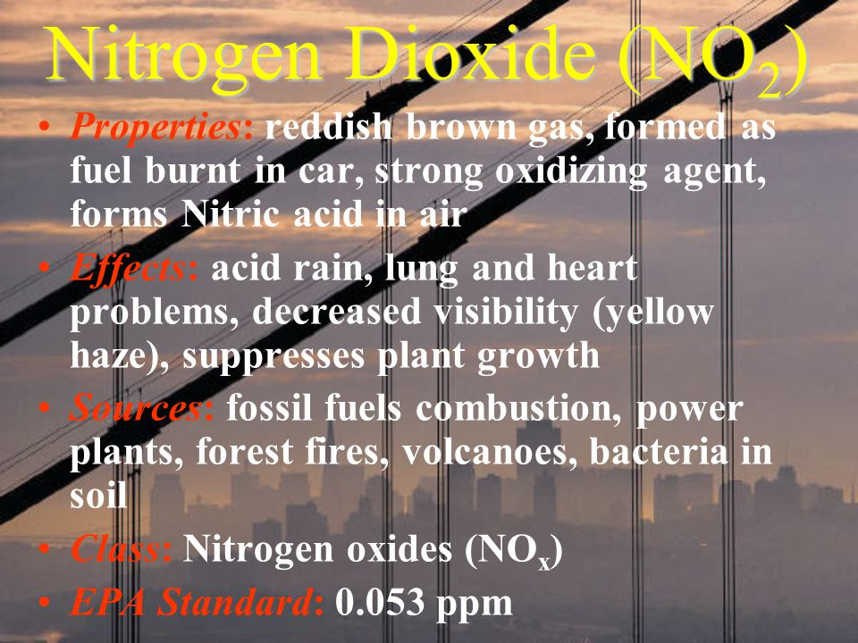 Nitrogen Dioxide (NO2) Properties: reddish brown gas, formed as fuel burnt in car, strong oxidizing agent, forms Nitric acid in air.