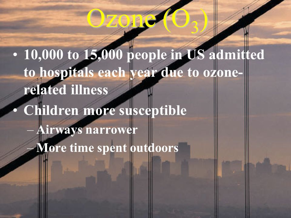 Ozone (O3) 10,000 to 15,000 people in US admitted to hospitals each year due to ozone- related illness.