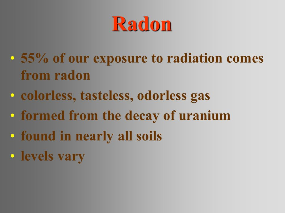 Radon 55% of our exposure to radiation comes from radon