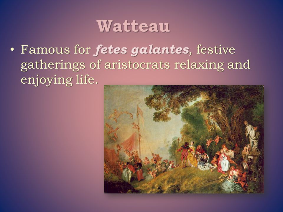 Watteau Famous for fetes galantes, festive gatherings of aristocrats relaxing and enjoying life.
