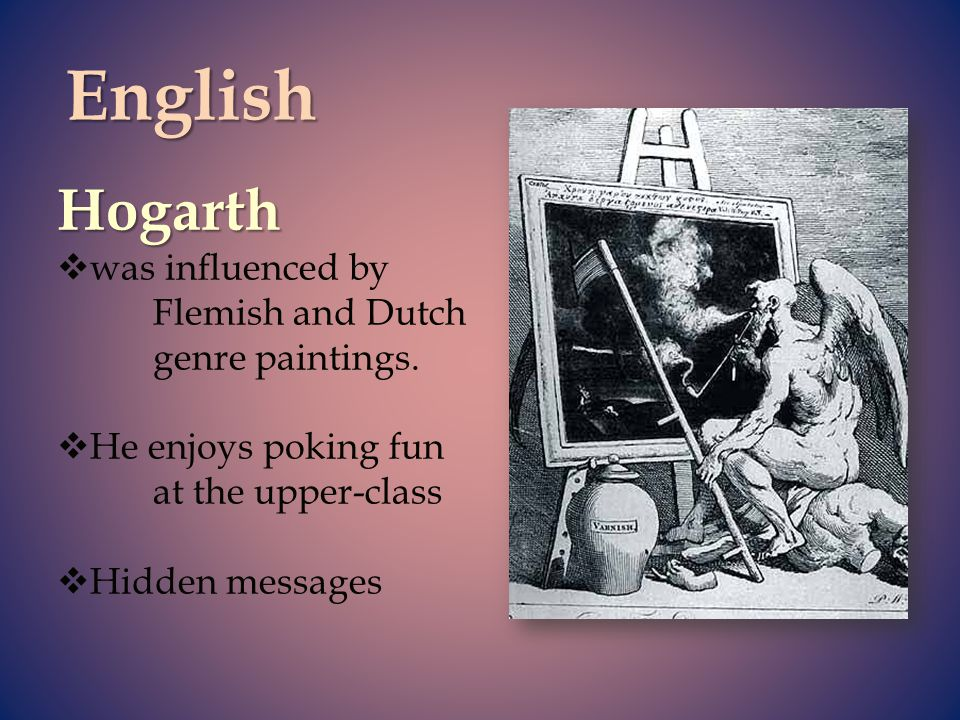 English Hogarth was influenced by Flemish and Dutch genre paintings.